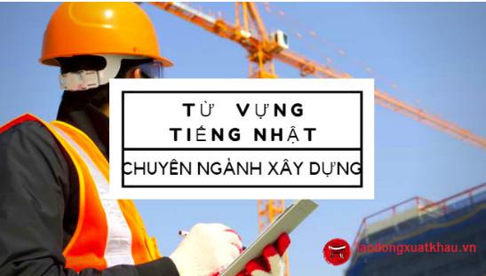 Chia sẻ top từ vựng tiếng Nhật chuyên ngành xây dựng cần thiết nhất khi tham gia XKLĐ Nhật Bản